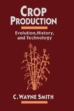 Crop Production : Evolution, History and Technology - C. Wayne Smith