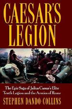 Caesar's Legion : The Epic Saga of Julius Caesar's Elite Tenth Legion and the Armies of Rome - Stephen Dando-Collins
