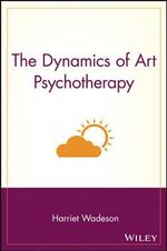 The Dynamics of Art Psychotherapy : Wiley Series on Personality Processes - Harriet Wadeson