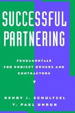 Successful Partnering : Fundamentals for Project Owners and Contractors - Henry J. Schultzel