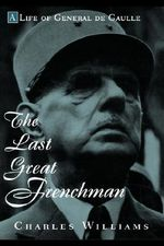 The Last Great Frenchman : A Life of General De Gaulle - Charles Williams