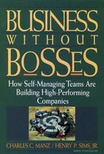 Business without Bosses : How Self-managing Teams are Building High-performing Companies - Charles C. Manz