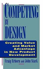 Competing by Design : Creating Value and Market Advantage in New Product Development - John Stark