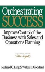 Orchestrating Success : Improve Control of the Business with Sales and Operations Planning - Richard C. Ling