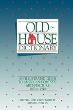 The Old House Dictionary : An Illustrated Guide to American Domestic Architecture 1600-1940 - Steven J. Phillips