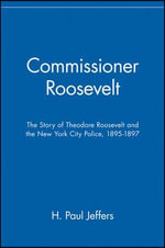 Commissioner Roosevelt : The Story of Theodore Roosevelt and the New York City Police, 1895-1897 - H. Paul Jeffers
