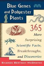Blue Genes and Polyester Plants : 365 More Suprising Scientific Facts, Breakthroughs, and Discoveries - Sharon Bertsch McGrayne