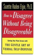 How to Disagree without Being Disagreeable : Getting Your Point Across with the Gentle Art of Verbal Self-defense - Suzette Haden Elgin