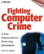 Fighting Computer Crime : A New Framework for Protecting Information - Donn B. Parker