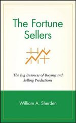 The Fortune Sellers : The Big Business of Selling and Buying Predictions - William A. Sherden