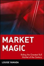 Market Magic : Riding the Greatest Bull Market of the Century - Louise Yamada