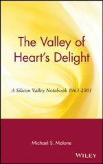 The Valley of Heart's Delight : A Silicon Valley Notebook 1963-2001 - Michael S. Malone