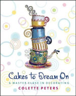Cakes to Dream on : A Master Class in Decorating - Colette Peters