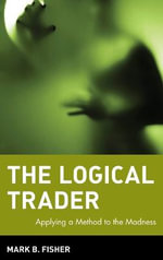 The Logical Trader : Applying a Method to the Madness - Mark B. Fisher