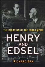 Henry and Edsel : The Creation of the Ford Empire - Richard Bak