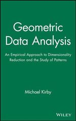 Geometric Data Analysis : An Empirical Approach to Dimensionality Reduction and the Study of Patterns - Michael Kirby