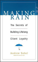 Making Rain : The Secrets of Building Lifelong Client Loyalty - Andrew Sobel