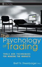The Psychology of Trading : Tools and Techniques for Minding the Markets - Brett N. Steenbarger