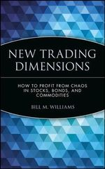 New Trading Dimensions : How to Profit from Chaos in Stocks, Bonds and Commodities - Bill M. Williams