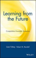 Learning from the Future : Competitive Foresight Scenarios Advantage Through Scenario Planning
