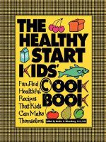The Healthy Start Kids Cookbook : Fun and Healthful Recipes That Kids Can Make Themselves