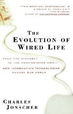 The Evolution of Wired Life : From the Alphabet to the Soul-catcher Chip - How Information Technologies Change Our World - Charles Jonscher