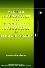 Vector Integration and Stochastic Integration in Banach Spaces : Pure and Applied Mathematics: A Wiley Series of Texts, Monographs and Tract - Nicolae Dinculeanu