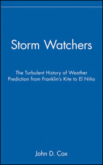 The Storm Watchers : The Turbulent History of Weather Prediction from Franklin's Kite to El Nino - John D. Cox