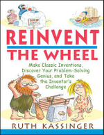 Reinvent the Wheel : Make Classic Inventions, Discover Your Problem-solving Genius and Take the Inventor's Challenge - Ruth Kassinger