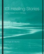 101 Healing Stories : Using Metaphors in Therapy - George W. Burns