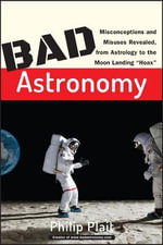 Bad Astronomy : Misconceptions and Misuses Revealed, from Astrology to the Moon Landing Hoax - Philip C. Plait