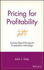 Pricing for Profitability : Activity-based Pricing for Competitive Advantage - John L. Daly