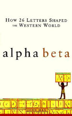 Alpha Beta : How 26 Letters Shaped the Western World - John Man