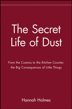 The Secret Life of Dust : From the Cosmos to the Kitchen Counter, the Big Consequences of Little Things - Hannah Holmes
