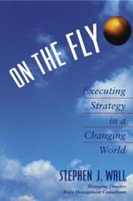 On the Fly : Executing Strategy in a Changing World - Stephen J. Wall