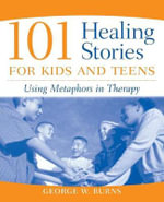 101 Healing Stories for Kids and Teens : Using Metaphors in Therapy - George W. Burns