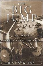 The Big Jump : Lindbergh and the Great Atlantic Air Race - Richard Bak