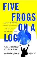 Five Frogs on a Log : A CEO's Field Guide to Accelerating the Transition in Mergers, Acquisition and Gut Wrenching Change - Mark L. Feldman