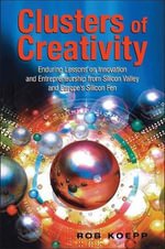 Clusters of Creativity : Enduring Lessons on Innovation and Entrepreneurship from Silicon Valley and Europe's Silicon Fen - Robert W. Koepp