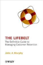 The Life Belt : The Definitive Guide to Managing Customer Retention - John A. Murphy
