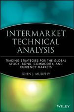 Intermarket Technical Analysis : Trading Strategies for the Global Stock, Bond, Commodity and Currency Markets - John J. Murphy