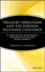 Treasury Operations and the Foreign Exchange Challenge : Guide to Risk Management Strategies for the New World Markets - Dimitris N. Chorafas
