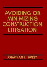 Avoiding or Minimizing Construction Litigation : Construction Law Library - Jonathan J. Sweet
