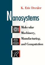 Nanosystems : Molecular Machinery, Manufacturing and Computation - K. Eric Drexler