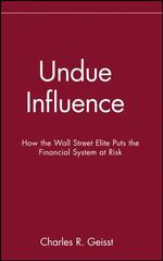 Undue Influence : How the Wall Street Elite Puts the Financial System at Risk - Charles R. Geisst