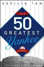 The 50 Greatest Yankee Games - Cecilia Tan