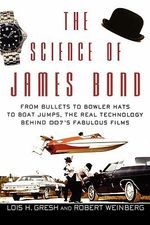 The Science of James Bond : From Bullets to Bowler Hats to Boat Jumps, the Real Technology Behind 007's Fabulous Films - Lois H. Gresh