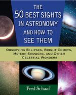 The 50 Best Sights in Astronomy, and How to See Them : Observing Eclipses, Bright Comets, Meteor Showers, and Other Celestial Wonders - Fred Schaaf