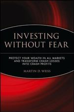 Investing Without Fear : Protect Your Wealth in All Markets and Transform Crash Losses Into Crash Profits - Martin D. Weiss
