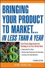 Bringing Your Product to Market... In Less Than a Year : Fast-track Approaches to Cashing in on Your Great Idea - Don Debelak